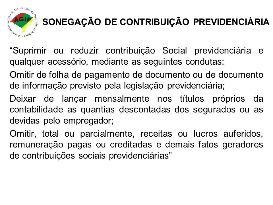 SONEGAÇÃO DE CONTRIBUIÇÃO PREVIDENCIÁRIA Suprimir ou reduzir contribuição Social previdenciária e qualquer acessório, mediante as seguintes condutas: