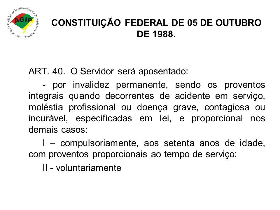 CONSTITUIÇÃO FEDERAL DE 05 DE OUTUBRO DE 1988. ART. 40. O Servidor será aposentado: - por invalidez permanente, sendo os proventos integrais quando de