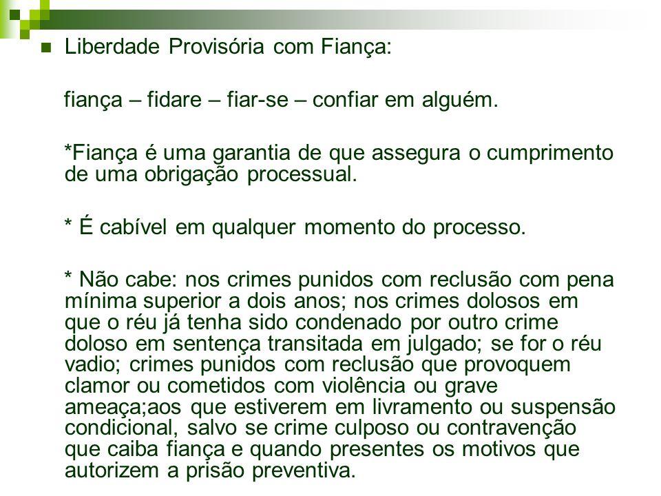 Liberdade Provisória com Fiança: fiança – fidare – fiar-se – confiar em alguém. *Fiança é uma garantia de que assegura o cumprimento de uma obrigação