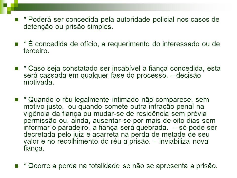 * Poderá ser concedida pela autoridade policial nos casos de detenção ou prisão simples. * É concedida de ofício, a requerimento do interessado ou de