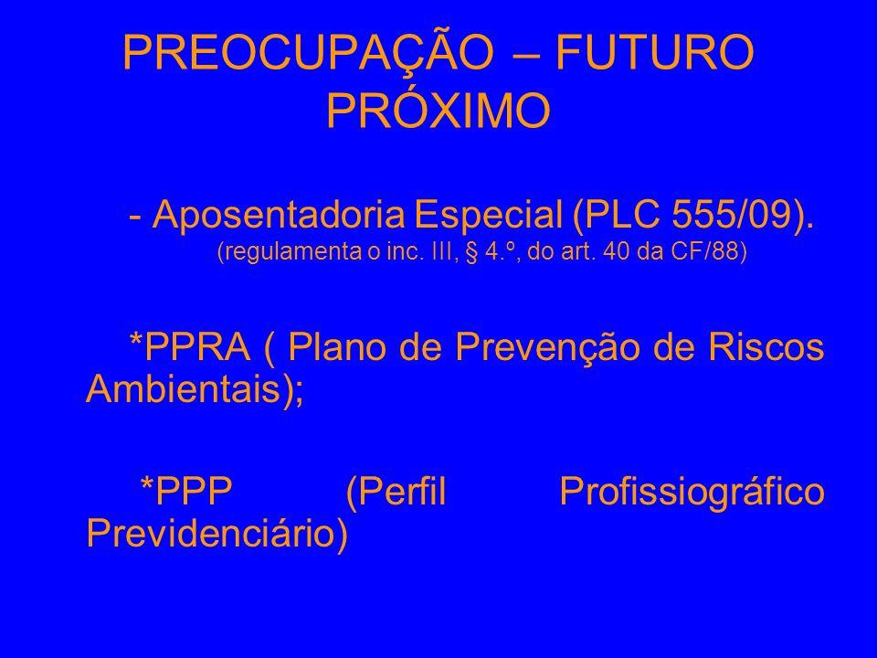 PREOCUPAÇÃO – FUTURO PRÓXIMO - Aposentadoria Especial (PLC 555/09). (regulamenta o inc. III, § 4.º, do art. 40 da CF/88) *PPRA ( Plano de Prevenção de