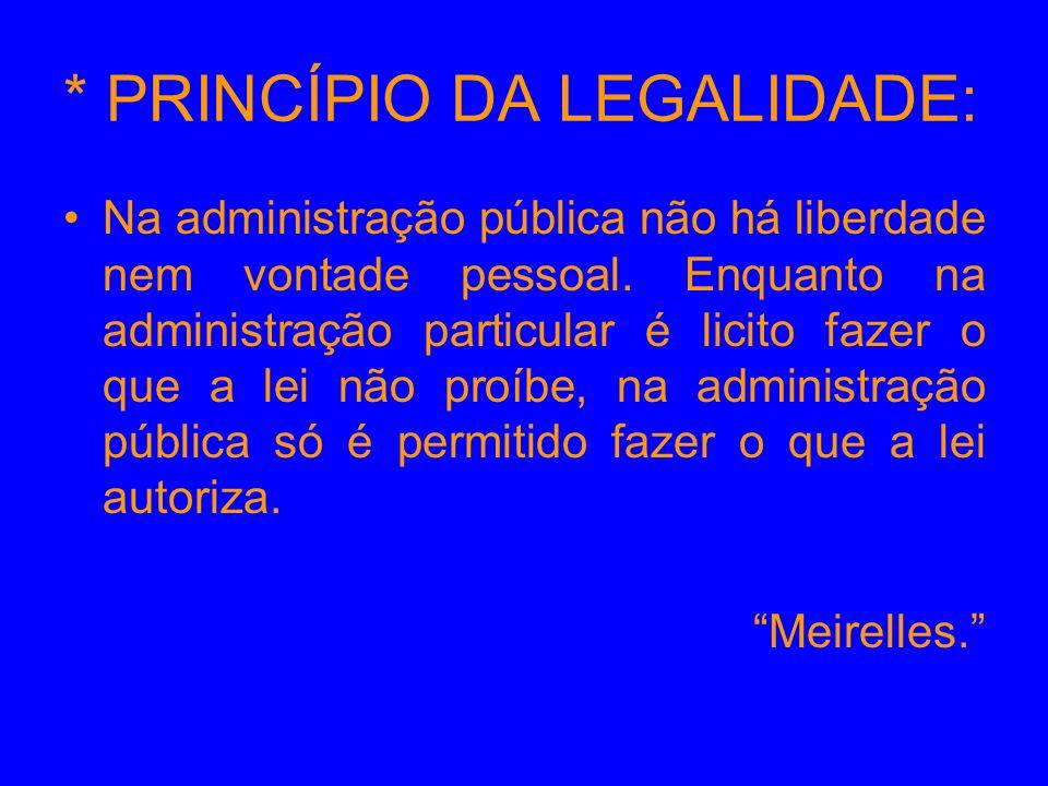 * PRINCÍPIO DA LEGALIDADE: Na administração pública não há liberdade nem vontade pessoal. Enquanto na administração particular é licito fazer o que a