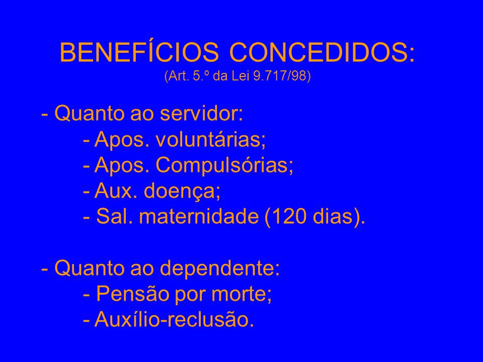BENEFÍCIOS CONCEDIDOS: (Art. 5.º da Lei 9.717/98) - Quanto ao servidor: - Apos. voluntárias; - Apos. Compulsórias; - Aux. doença; - Sal. maternidade (