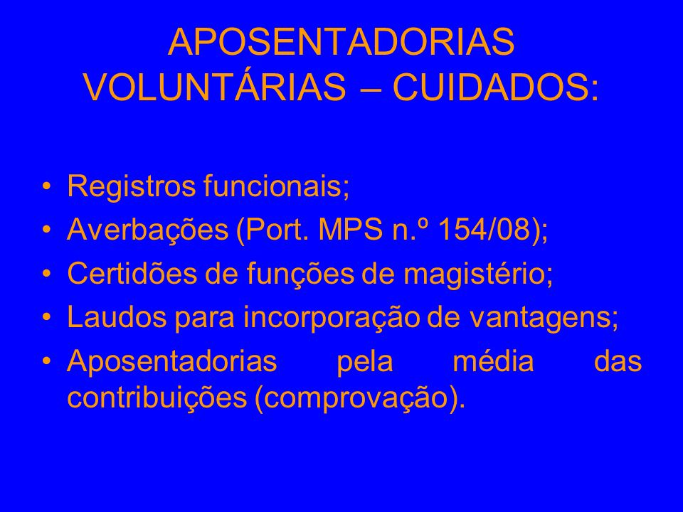 APOSENTADORIAS VOLUNTÁRIAS – CUIDADOS: Registros funcionais; Averbações (Port. MPS n.º 154/08); Certidões de funções de magistério; Laudos para incorp