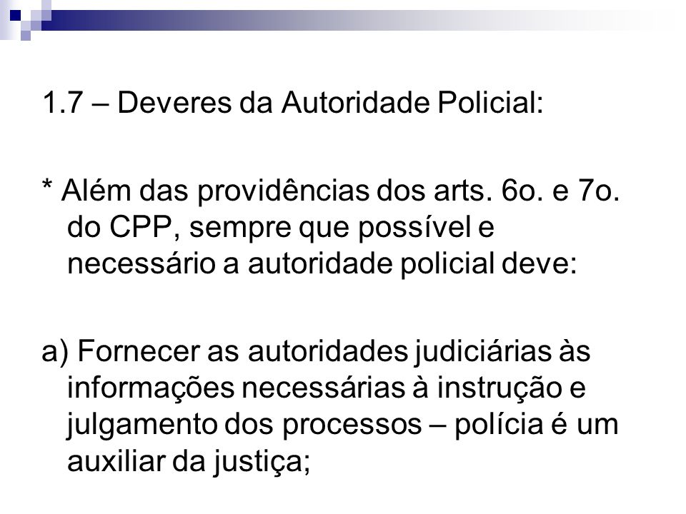 1.7 – Deveres da Autoridade Policial: * Além das providências dos arts. 6o. e 7o. do CPP, sempre que possível e necessário a autoridade policial deve: