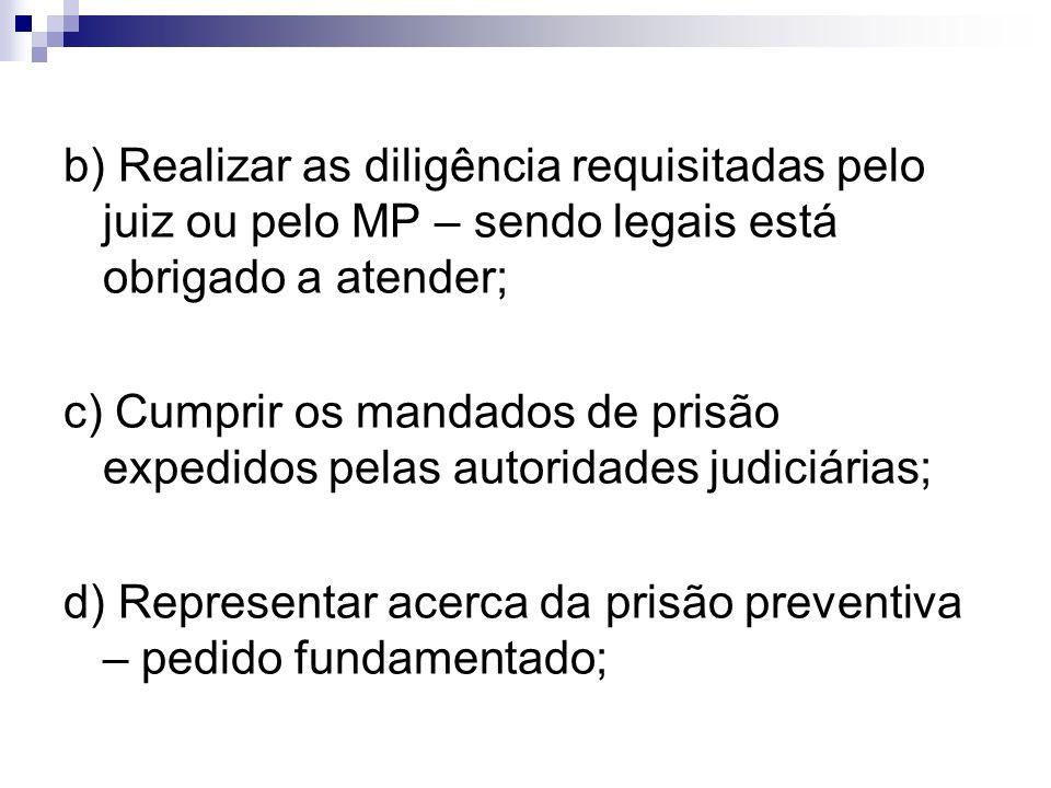 b) Realizar as diligência requisitadas pelo juiz ou pelo MP – sendo legais está obrigado a atender; c) Cumprir os mandados de prisão expedidos pelas a