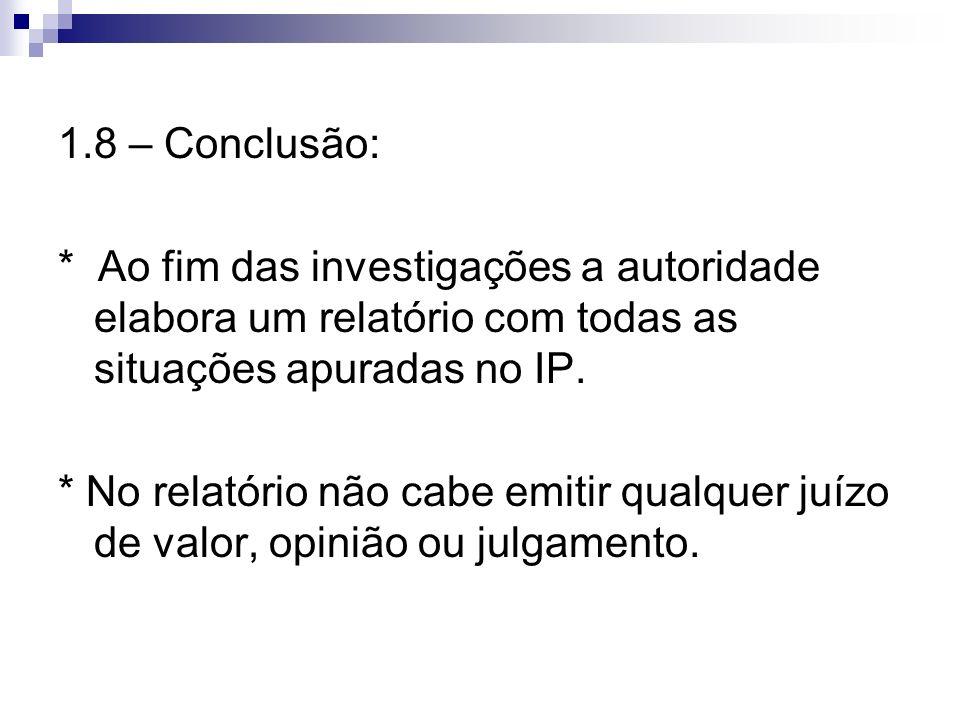 1.8 – Conclusão: * Ao fim das investigações a autoridade elabora um relatório com todas as situações apuradas no IP. * No relatório não cabe emitir qu