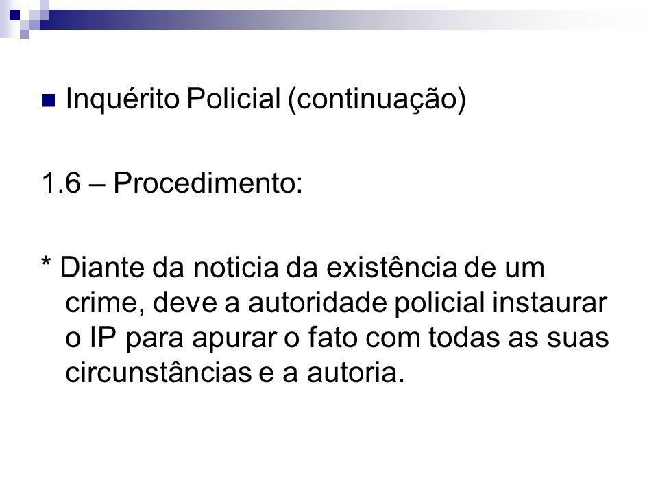 Inquérito Policial (continuação) 1.6 – Procedimento: * Diante da noticia da existência de um crime, deve a autoridade policial instaurar o IP para apu