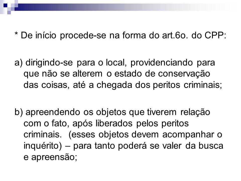 * De início procede-se na forma do art.6o. do CPP: a) dirigindo-se para o local, providenciando para que não se alterem o estado de conservação das co