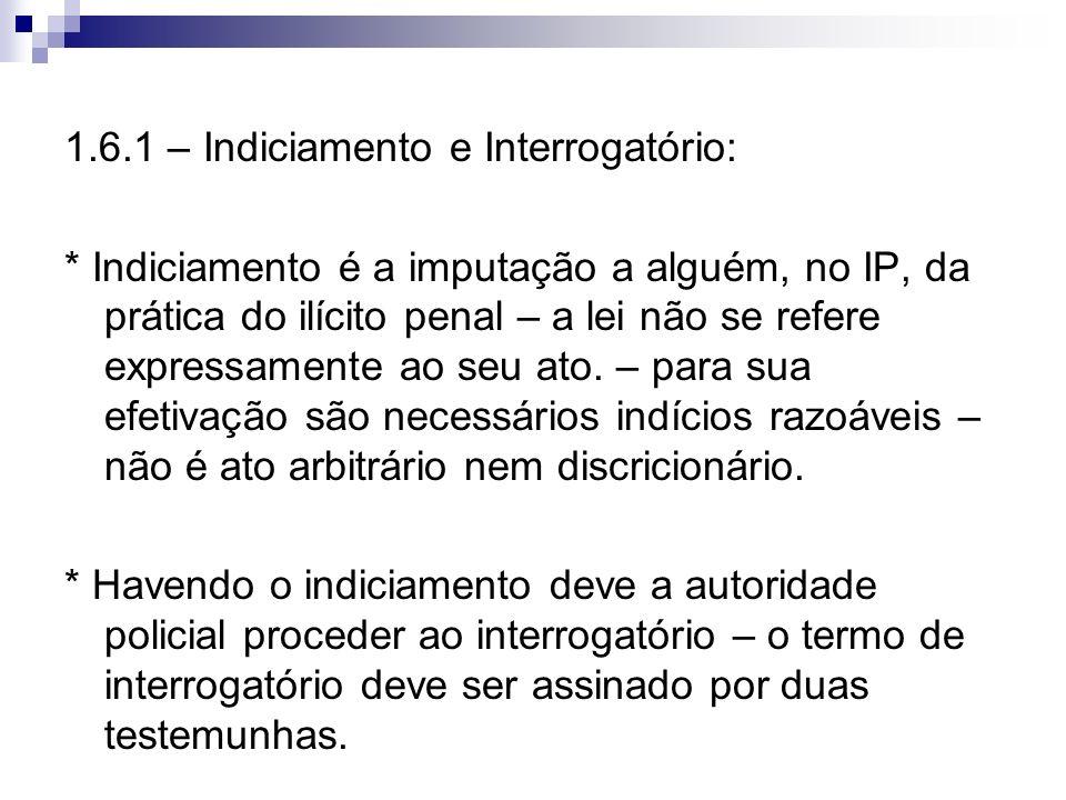 1.6.1 – Indiciamento e Interrogatório: * Indiciamento é a imputação a alguém, no IP, da prática do ilícito penal – a lei não se refere expressamente a