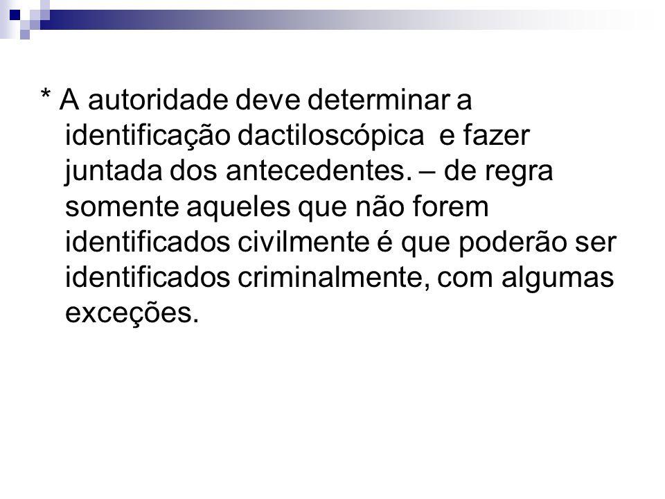 * A autoridade deve determinar a identificação dactiloscópica e fazer juntada dos antecedentes. – de regra somente aqueles que não forem identificados