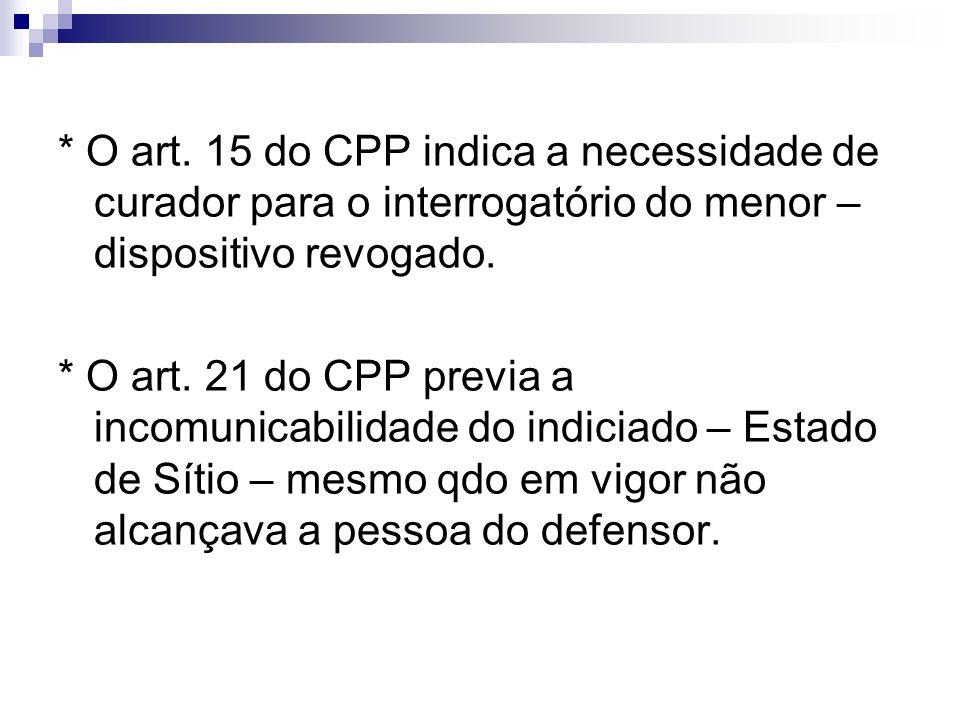 * O art. 15 do CPP indica a necessidade de curador para o interrogatório do menor – dispositivo revogado. * O art. 21 do CPP previa a incomunicabilida
