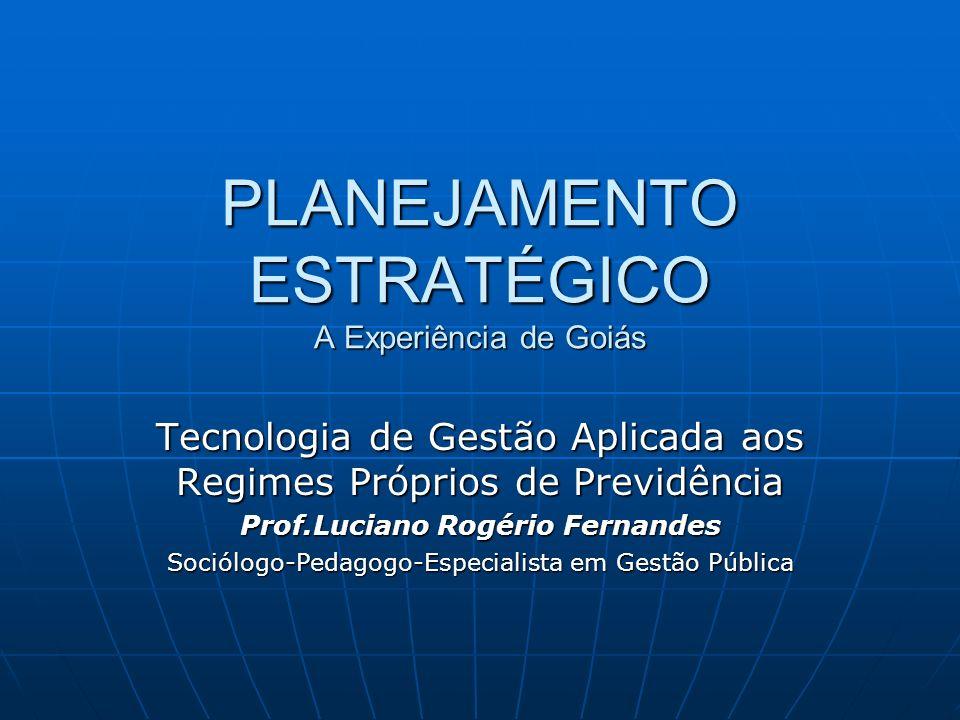 PLANEJAMENTO ESTRATÉGICO A Experiência de Goiás Tecnologia de Gestão Aplicada aos Regimes Próprios de Previdência Prof.Luciano Rogério Fernandes Soció