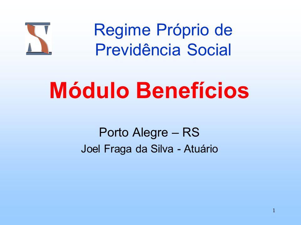 1 Regime Próprio de Previdência Social Módulo Benefícios Porto Alegre – RS Joel Fraga da Silva - Atuário