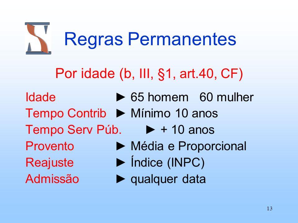 13 Regras Permanentes Por idade (b, III, §1, art.40, CF ) Idade 65 homem 60 mulher Tempo Contrib Mínimo 10 anos Tempo Serv Púb. + 10 anos Provento Méd