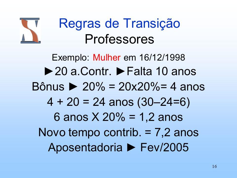 16 Regras de Transição Professores Exemplo: Mulher em 16/12/1998 20 a.Contr. Falta 10 anos Bônus 20% = 20x20%= 4 anos 4 + 20 = 24 anos (30–24=6) 6 ano