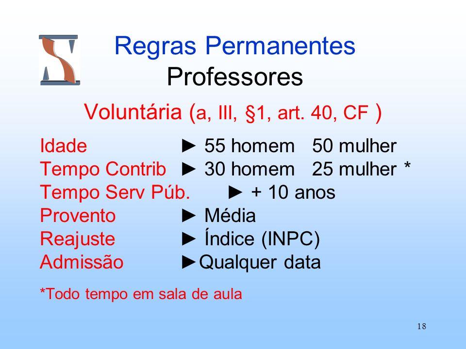 18 Regras Permanentes Professores Voluntária ( a, III, §1, art. 40, CF ) Idade 55 homem 50 mulher Tempo Contrib 30 homem 25 mulher * Tempo Serv Púb. +