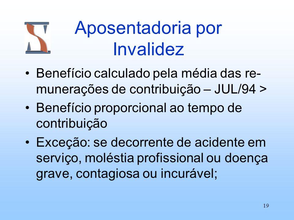 19 Aposentadoria por Invalidez Benefício calculado pela média das re- munerações de contribuição – JUL/94 > Benefício proporcional ao tempo de contrib