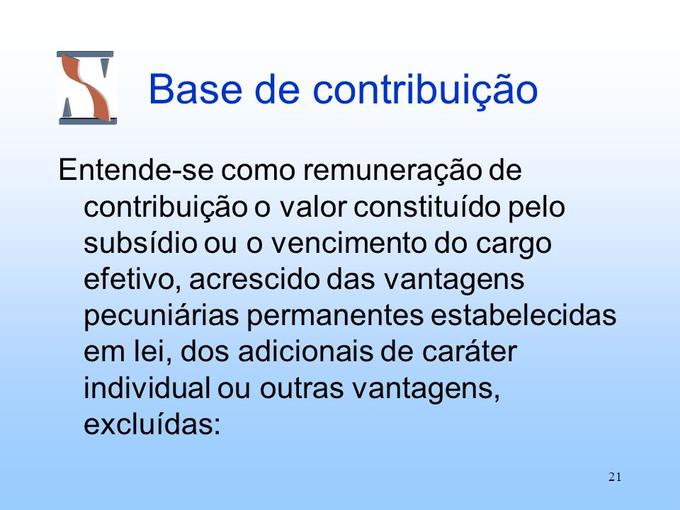 21 Base de contribuição Entende-se como remuneração de contribuição o valor constituído pelo subsídio ou o vencimento do cargo efetivo, acrescido das