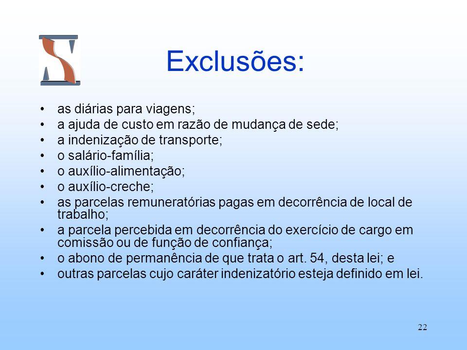 22 Exclusões: as diárias para viagens; a ajuda de custo em razão de mudança de sede; a indenização de transporte; o salário-família; o auxílio-aliment