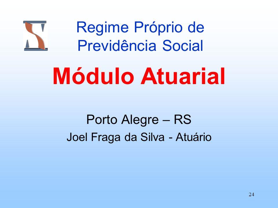 24 Regime Próprio de Previdência Social Módulo Atuarial Porto Alegre – RS Joel Fraga da Silva - Atuário