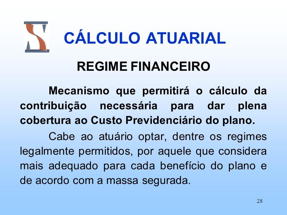 28 CÁLCULO ATUARIAL REGIME FINANCEIRO Mecanismo que permitirá o cálculo da contribuição necessária para dar plena cobertura ao Custo Previdenciário do