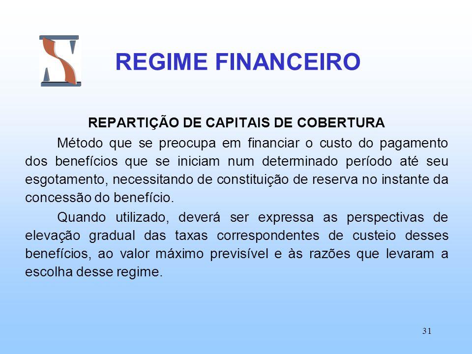 31 REGIME FINANCEIRO REPARTIÇÃO DE CAPITAIS DE COBERTURA Método que se preocupa em financiar o custo do pagamento dos benefícios que se iniciam num de