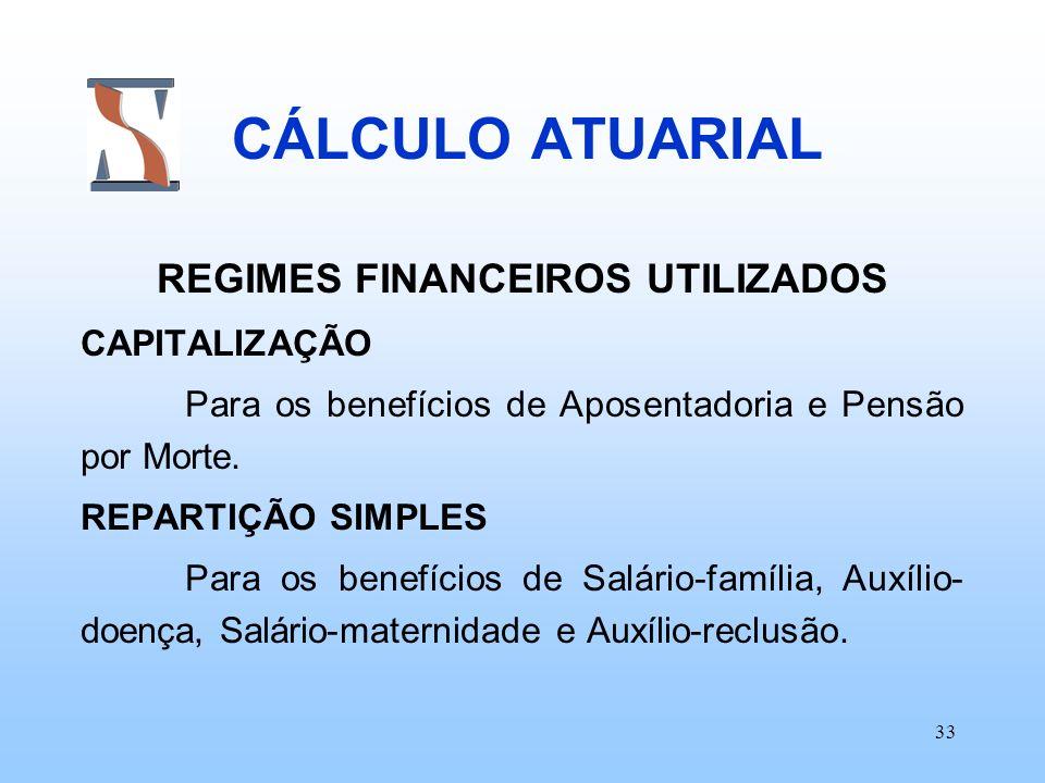 33 CÁLCULO ATUARIAL REGIMES FINANCEIROS UTILIZADOS CAPITALIZAÇÃO Para os benefícios de Aposentadoria e Pensão por Morte. REPARTIÇÃO SIMPLES Para os be