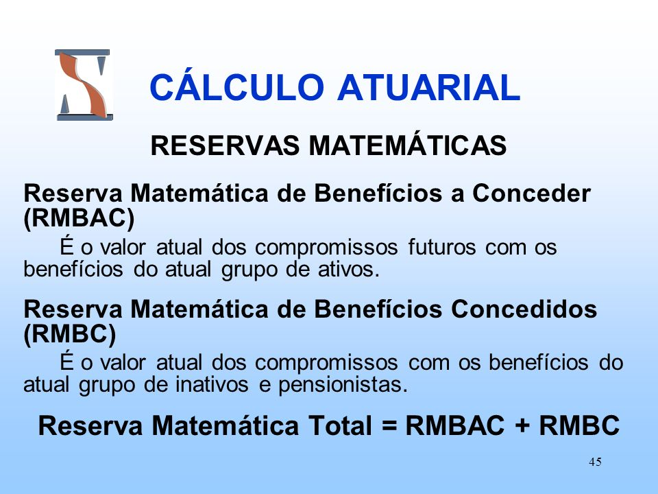 45 CÁLCULO ATUARIAL RESERVAS MATEMÁTICAS Reserva Matemática de Benefícios a Conceder (RMBAC) É o valor atual dos compromissos futuros com os benefício
