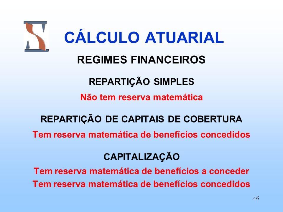 46 CÁLCULO ATUARIAL REGIMES FINANCEIROS REPARTIÇÃO SIMPLES Não tem reserva matemática REPARTIÇÃO DE CAPITAIS DE COBERTURA Tem reserva matemática de be