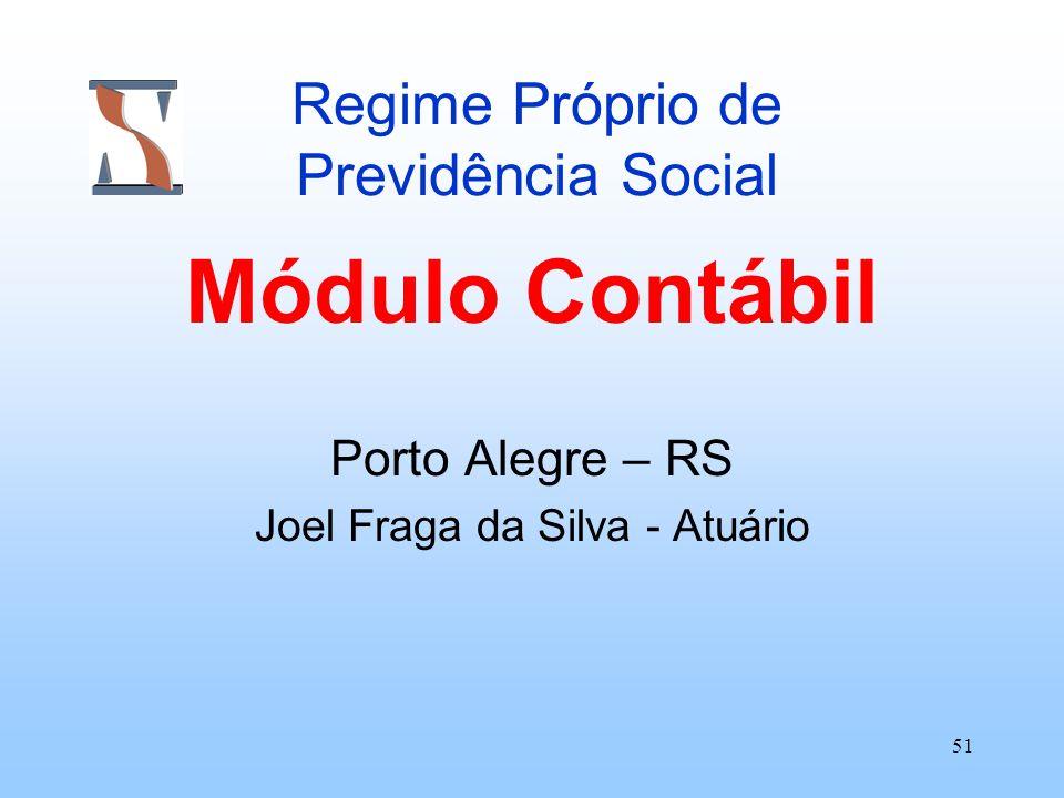 51 Regime Próprio de Previdência Social Módulo Contábil Porto Alegre – RS Joel Fraga da Silva - Atuário