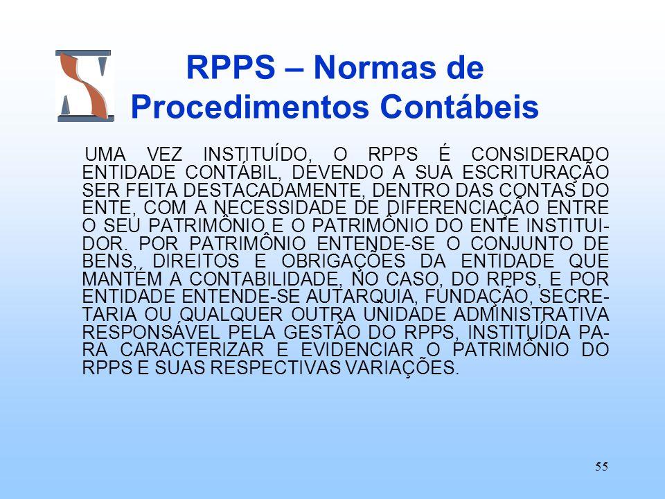 55 RPPS – Normas de Procedimentos Contábeis UMA VEZ INSTITUÍDO, O RPPS É CONSIDERADO ENTIDADE CONTÁBIL, DEVENDO A SUA ESCRITURAÇÃO SER FEITA DESTACADA