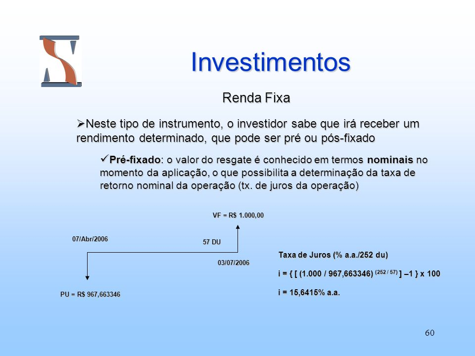 60 Investimentos Investimentos Renda Fixa Renda Fixa Neste tipo de instrumento, o investidor sabe que irá receber um rendimento determinado, que pode