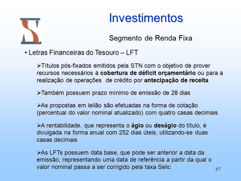 67 Investimentos Segmento de Renda Fixa Letras Financeiras do Tesouro – LFT Letras Financeiras do Tesouro – LFT Títulos pós-fixados emitidos pela STN