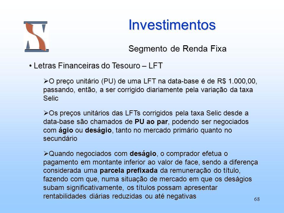 68 Investimentos Segmento de Renda Fixa Letras Financeiras do Tesouro – LFT Letras Financeiras do Tesouro – LFT O preço unitário (PU) de uma LFT na da