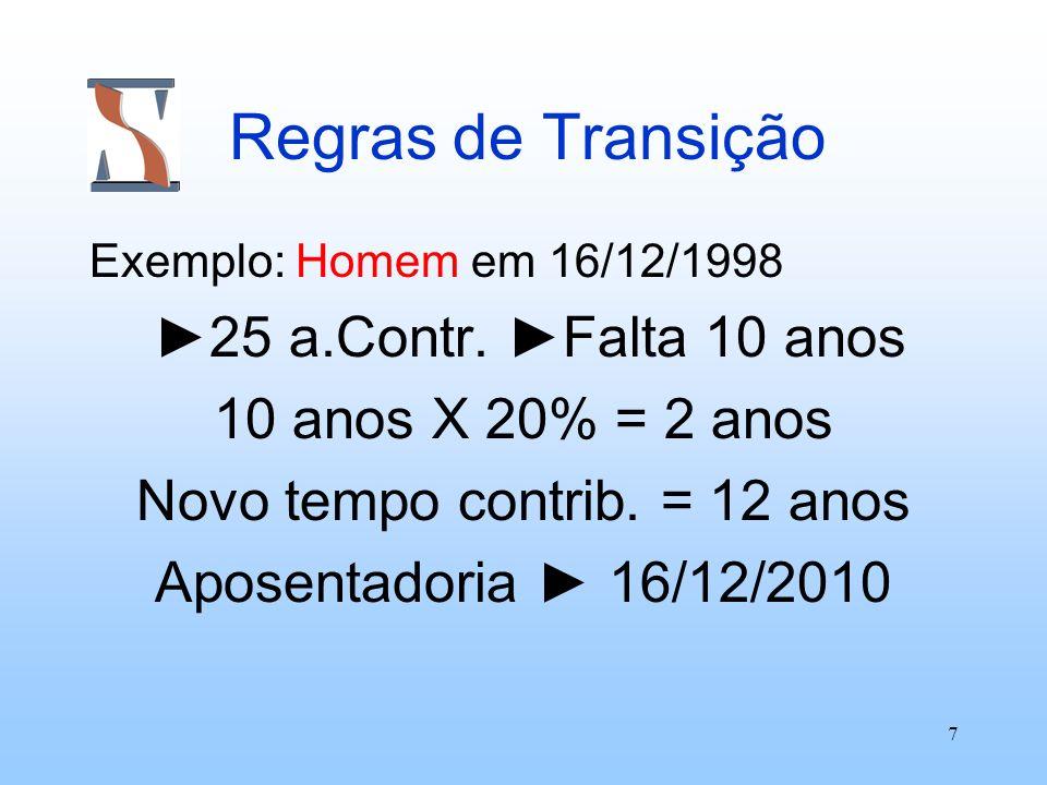 7 Regras de Transição Exemplo: Homem em 16/12/1998 25 a.Contr. Falta 10 anos 10 anos X 20% = 2 anos Novo tempo contrib. = 12 anos Aposentadoria 16/12/