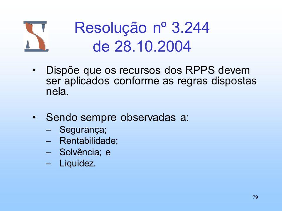 79 Resolução nº 3.244 de 28.10.2004 Dispõe que os recursos dos RPPS devem ser aplicados conforme as regras dispostas nela. Sendo sempre observadas a: