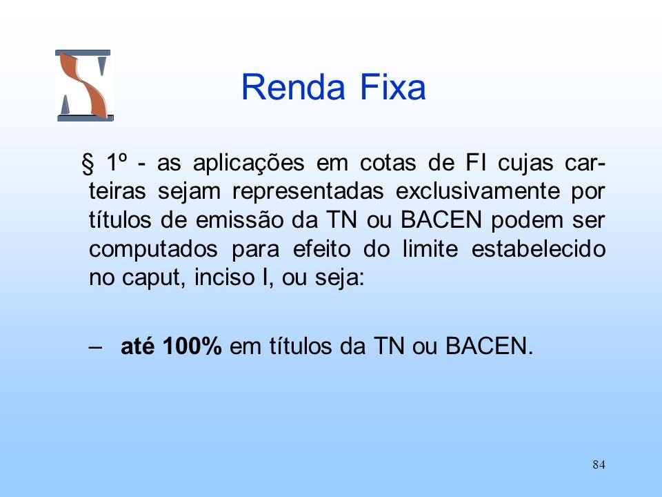 84 Renda Fixa § 1º - as aplicações em cotas de FI cujas car- teiras sejam representadas exclusivamente por títulos de emissão da TN ou BACEN podem ser