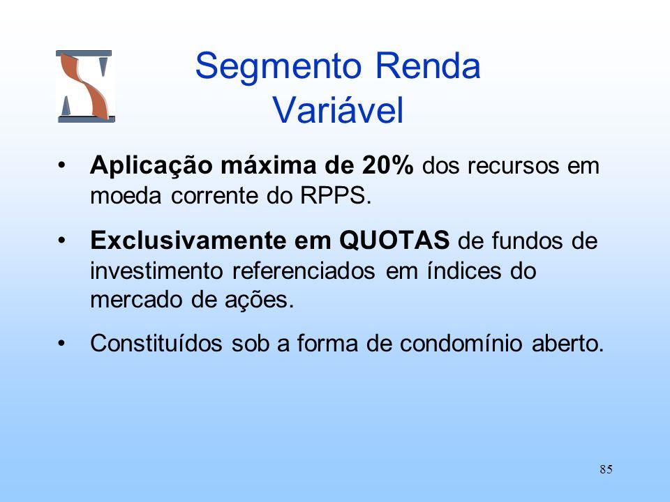 85 Segmento Renda Variável Aplicação máxima de 20% dos recursos em moeda corrente do RPPS. Exclusivamente em QUOTAS de fundos de investimento referenc
