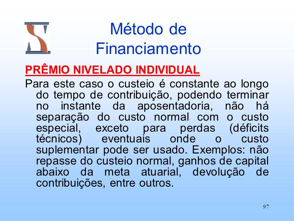 97 Método de Financiamento PRÊMIO NIVELADO INDIVIDUAL Para este caso o custeio é constante ao longo do tempo de contribuição, podendo terminar no inst