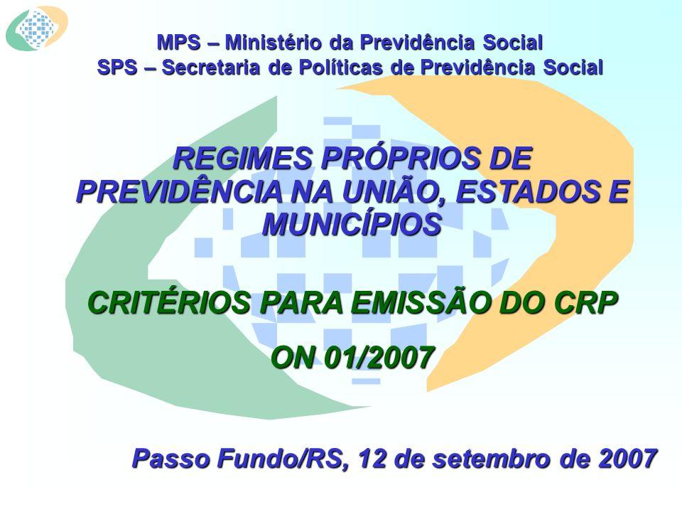 MPS – Ministério da Previdência Social SPS – Secretaria de Políticas de Previdência Social REGIMES PRÓPRIOS DE PREVIDÊNCIA NA UNIÃO, ESTADOS E MUNICÍPIOS CRITÉRIOS PARA EMISSÃO DO CRP ON 01/2007 Passo Fundo/RS, 12 de setembro de 2007