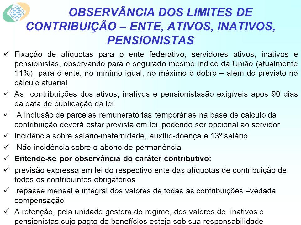 OBSERVÂNCIA DOS LIMITES DE CONTRIBUIÇÃO – ENTE, ATIVOS, INATIVOS, PENSIONISTAS Fixação de alíquotas para o ente federativo, servidores ativos, inativos e pensionistas, observando para o segurado mesmo índice da União (atualmente 11%) para o ente, no mínimo igual, no máximo o dobro – além do previsto no cálculo atuarial As contribuições dos ativos, inativos e pensionistasão exigíveis após 90 dias da data de publicação da lei A inclusão de parcelas remuneratórias temporárias na base de cálculo da contribuição deverá estar prevista em lei, podendo ser opcional ao servidor Incidência sobre salário-maternidade, auxílio-doença e 13º salário Não incidência sobre o abono de permanência Entende-se por observância do caráter contributivo: previsão expressa em lei do respectivo ente das alíquotas de contribuição de todos os contribuintes obrigatórios repasse mensal e integral dos valores de todas as contribuições –vedada compensação A retenção, pela unidade gestora do regime, dos valores de inativos e pensionistas cujo pagto de benefícios esteja sob sua responsabilidade