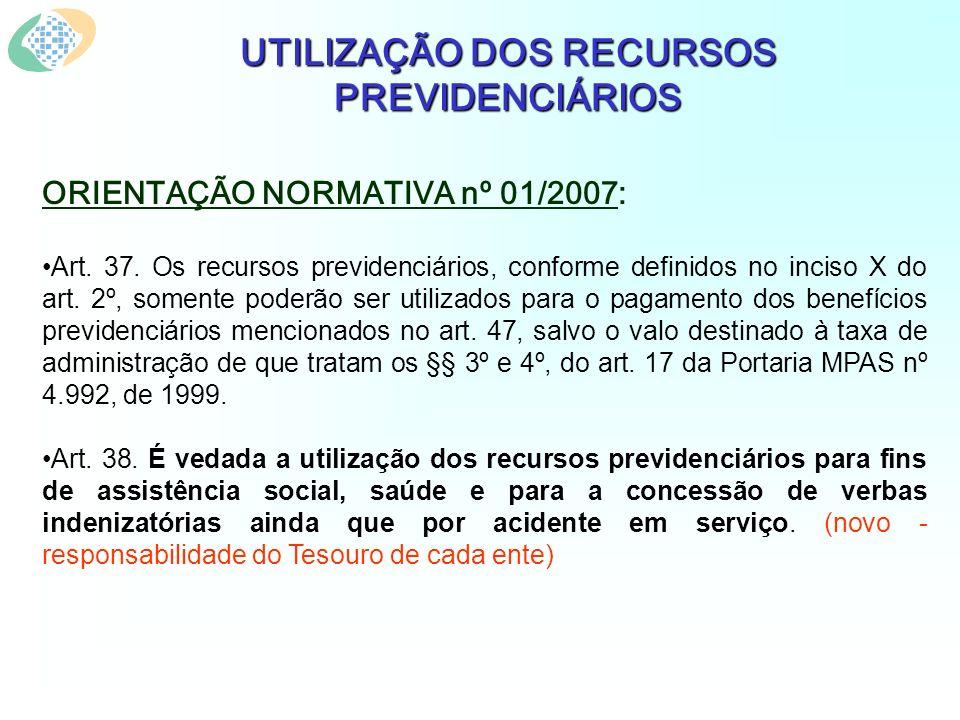 UTILIZAÇÃO DOS RECURSOS PREVIDENCIÁRIOS ORIENTAÇÃO NORMATIVA nº 01/2007: Art.
