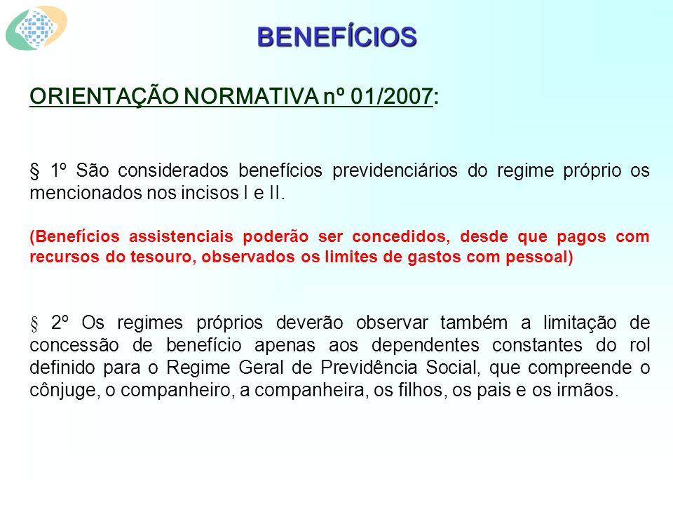BENEFÍCIOS ORIENTAÇÃO NORMATIVA nº 01/2007: § 1º São considerados benefícios previdenciários do regime próprio os mencionados nos incisos I e II.