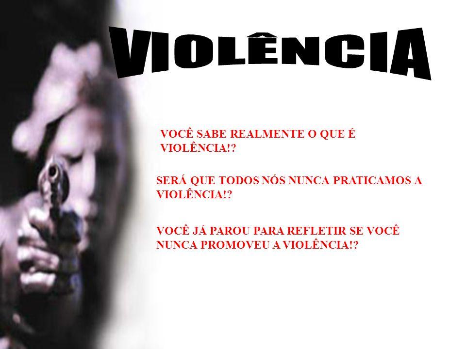 SERÁ QUE TODOS NÓS NUNCA PRATICAMOS A VIOLÊNCIA!? VOCÊ SABE REALMENTE O QUE É VIOLÊNCIA!? VOCÊ JÁ PAROU PARA REFLETIR SE VOCÊ NUNCA PROMOVEU A VIOLÊNC