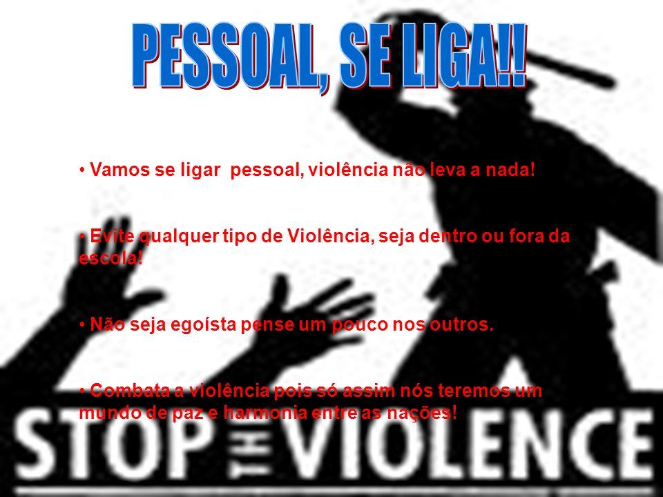 Vamos se ligar pessoal, violência não leva a nada! Evite qualquer tipo de Violência, seja dentro ou fora da escola! Não seja egoísta pense um pouco no
