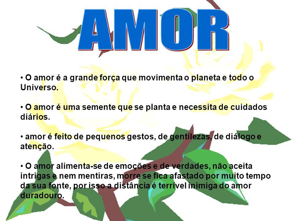 O amor é a grande força que movimenta o planeta e todo o Universo. O amor é uma semente que se planta e necessita de cuidados diários. amor é feito de