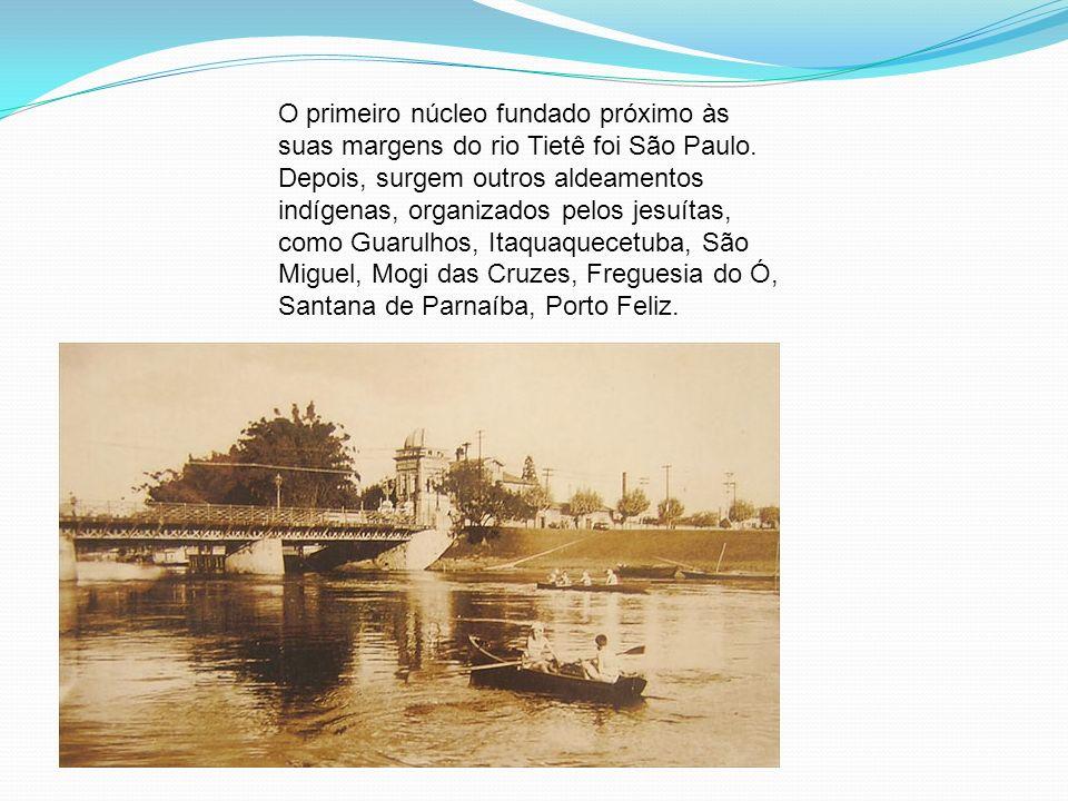 O primeiro núcleo fundado próximo às suas margens do rio Tietê foi São Paulo. Depois, surgem outros aldeamentos indígenas, organizados pelos jesuítas,