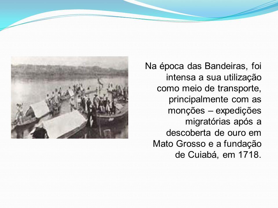 Na época das Bandeiras, foi intensa a sua utilização como meio de transporte, principalmente com as monções – expedições migratórias após a descoberta de ouro em Mato Grosso e a fundação de Cuiabá, em 1718.