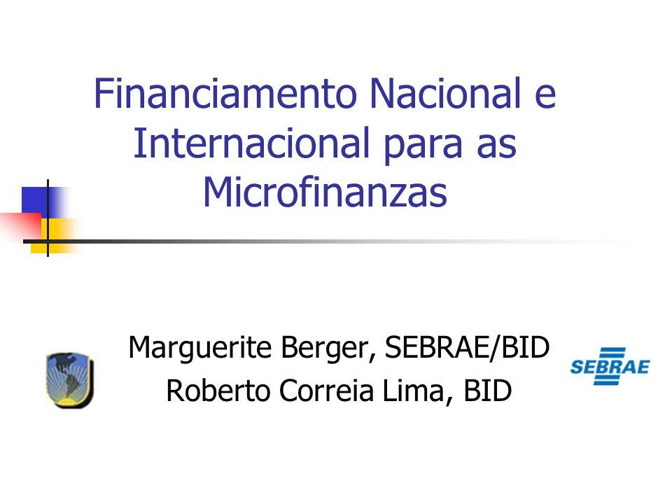 Financiamento Nacional e Internacional para as Microfinanzas Marguerite Berger, SEBRAE/BID Roberto Correia Lima, BID